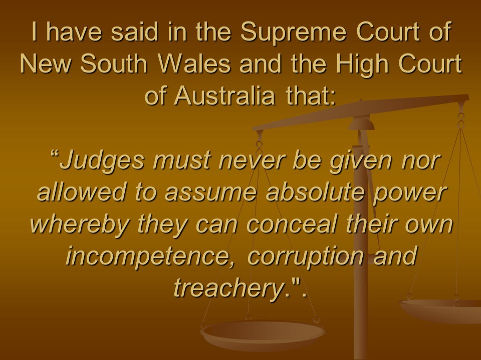 I have said in the Supreme Court of New South Wales and the High Court of Australia that: Judges must never be given nor allowed to assume absolute power whereby they can conceal their own incompetence, corruption and treachery. .