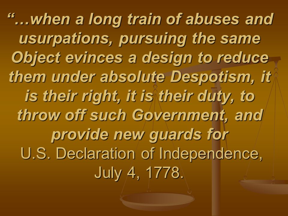 …when a long train of abuses and usurpations, pursuing the same Object evinces a design to reduce them under absolute Despotism, it is their right, it is their duty, to throw off such Government, and provide new guards for U.S.