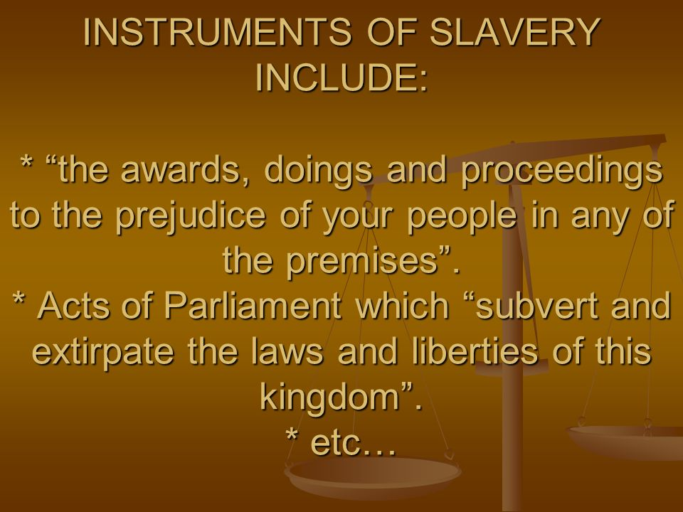 INSTRUMENTS OF SLAVERY INCLUDE: * the awards, doings and proceedings to the prejudice of your people in any of the premises. * Acts of Parliament whic