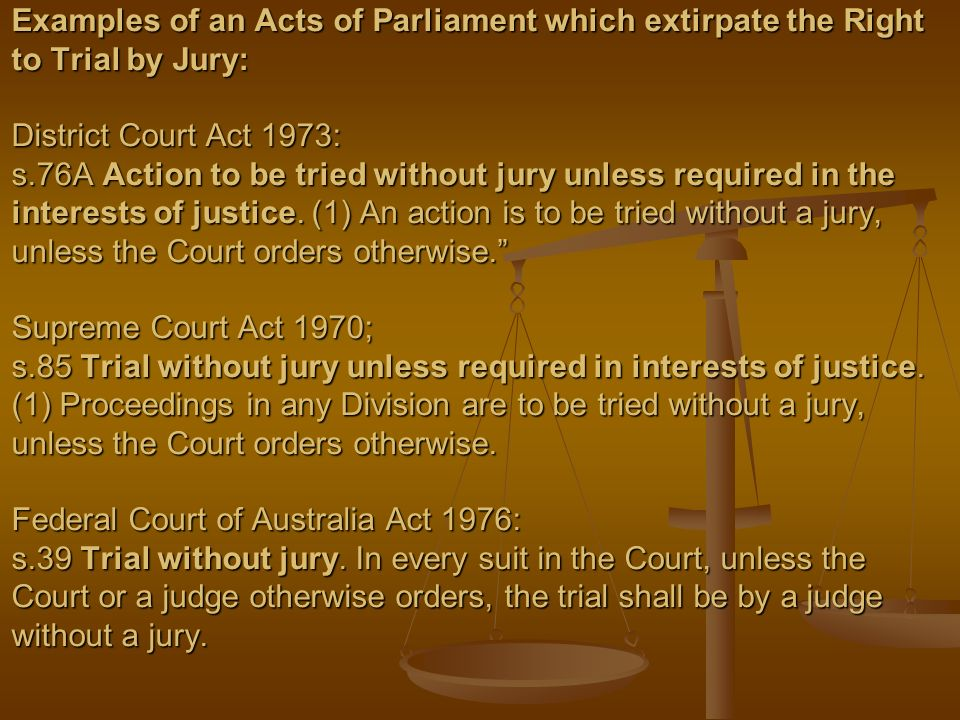 Examples of an Acts of Parliament which extirpate the Right to Trial by Jury: District Court Act 1973: s.76A Action to be tried without jury unless required in the interests of justice.