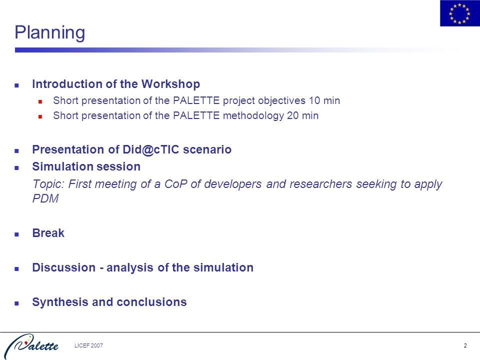LICEF 20072 Planning Introduction of the Workshop Short presentation of the PALETTE project objectives 10 min Short presentation of the PALETTE method
