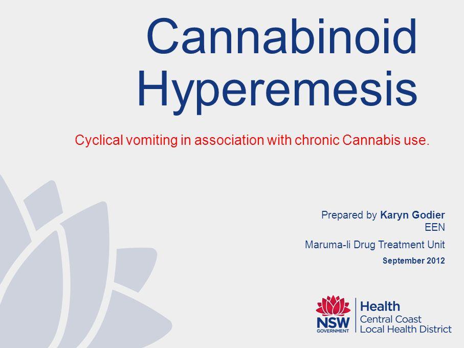 Prepared by Karyn Godier EEN Maruma-li Drug Treatment Unit September 2012 Cannabinoid Hyperemesis Cyclical vomiting in association with chronic Cannabis use.