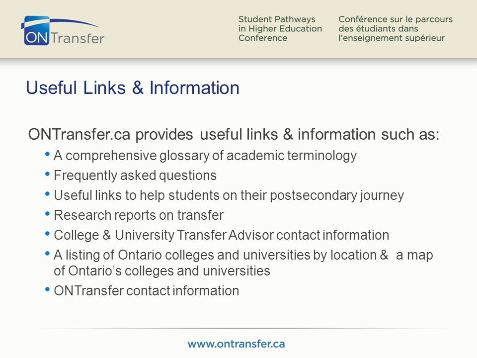 Useful Links & Information ONTransfer.ca provides useful links & information such as: A comprehensive glossary of academic terminology Frequently asked questions Useful links to help students on their postsecondary journey Research reports on transfer College & University Transfer Advisor contact information A listing of Ontario colleges and universities by location & a map of Ontarios colleges and universities ONTransfer contact information