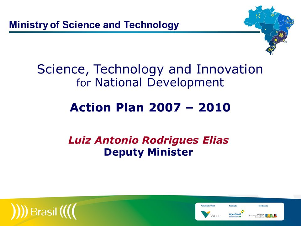 Science, Technology and Innovation for National Development Action Plan 2007 – 2010 Luiz Antonio Rodrigues Elias Deputy Minister Ministry of Science a