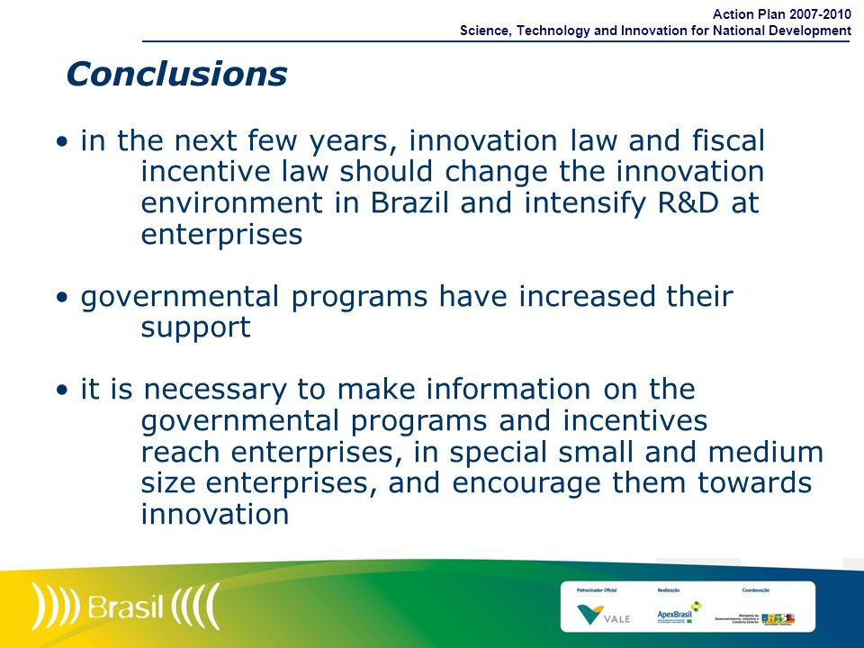 Conclusions in the next few years, innovation law and fiscal incentive law should change the innovation environment in Brazil and intensify R&D at ent