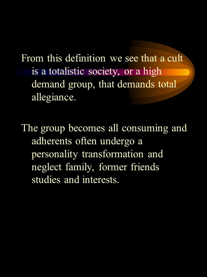 From this definition we see that a cult is a totalistic society, or a high demand group, that demands total allegiance.