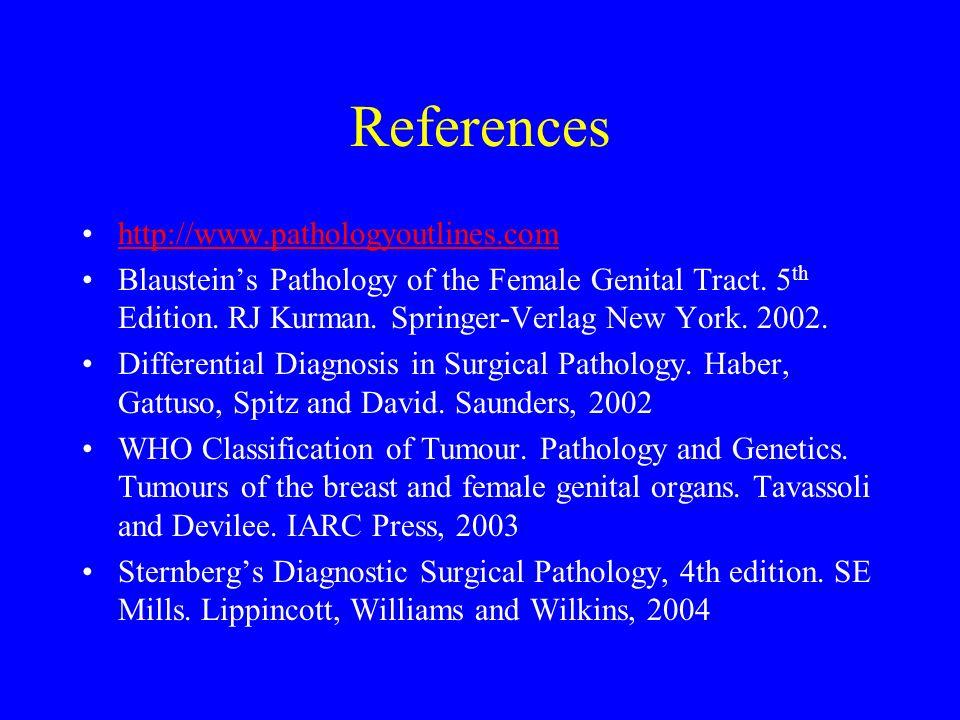 References http://www.pathologyoutlines.com Blausteins Pathology of the Female Genital Tract. 5 th Edition. RJ Kurman. Springer-Verlag New York. 2002.