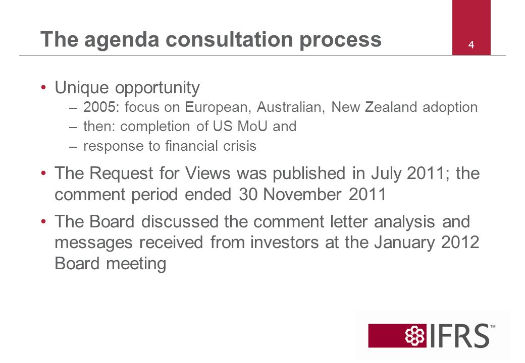 The agenda consultation process Unique opportunity –2005: focus on European, Australian, New Zealand adoption –then: completion of US MoU and –response to financial crisis The Request for Views was published in July 2011; the comment period ended 30 November 2011 The Board discussed the comment letter analysis and messages received from investors at the January 2012 Board meeting 4