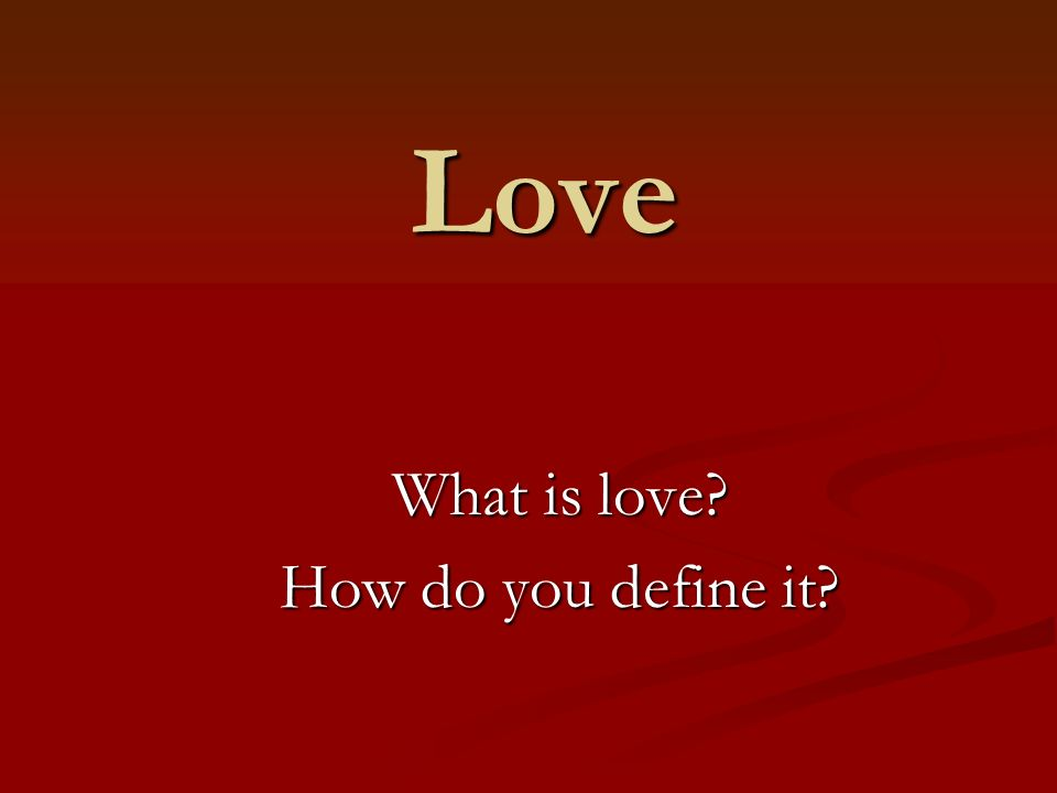 Love What is love? How do you define it?