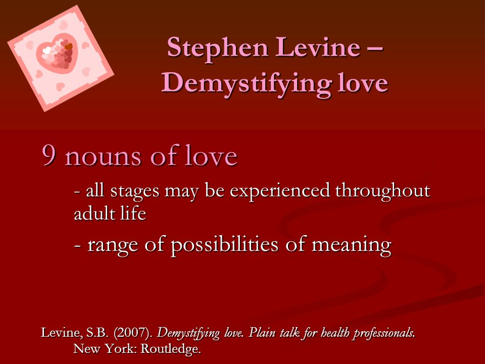 Stephen Levine – Demystifying love 9 nouns of love - all stages may be experienced throughout adult life - range of possibilities of meaning - range o