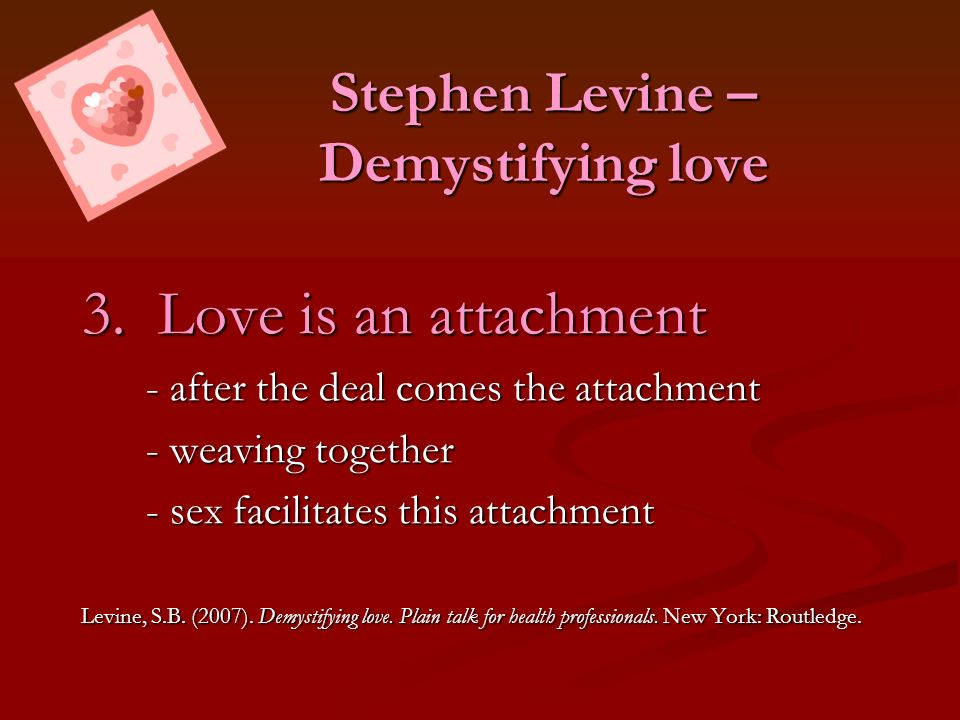 Stephen Levine – Demystifying love 3. Love is an attachment - after the deal comes the attachment - weaving together - sex facilitates this attachment