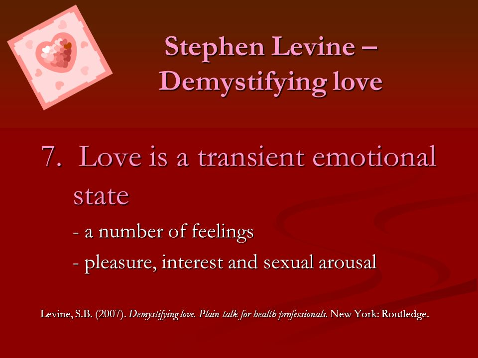 Stephen Levine – Demystifying love 7. Love is a transient emotional state - a number of feelings - pleasure, interest and sexual arousal Levine, S.B.
