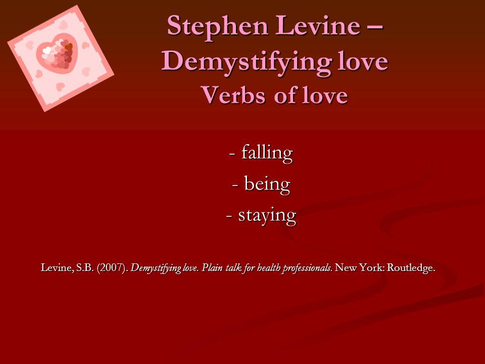 Stephen Levine – Demystifying love Verbs of love - falling - being - staying Levine, S.B. (2007). Demystifying love. Plain talk for health professiona