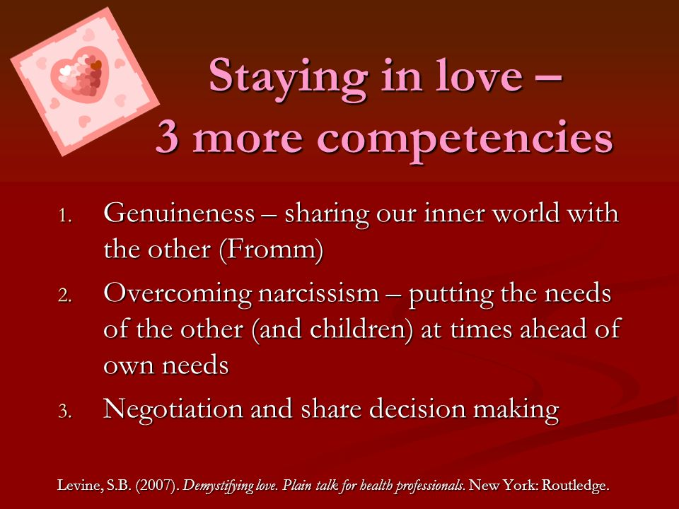 Staying in love – 3 more competencies 1. Genuineness – sharing our inner world with the other (Fromm) 2. Overcoming narcissism – putting the needs of