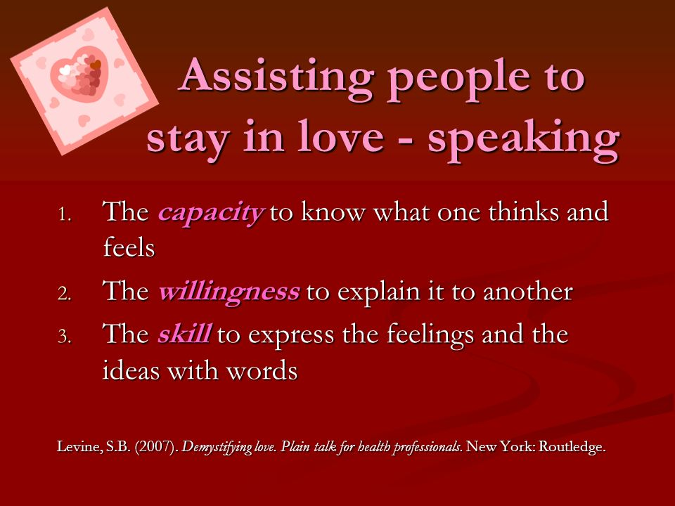 Assisting people to stay in love - speaking 1. The capacity to know what one thinks and feels 2. The willingness to explain it to another 3. The skill