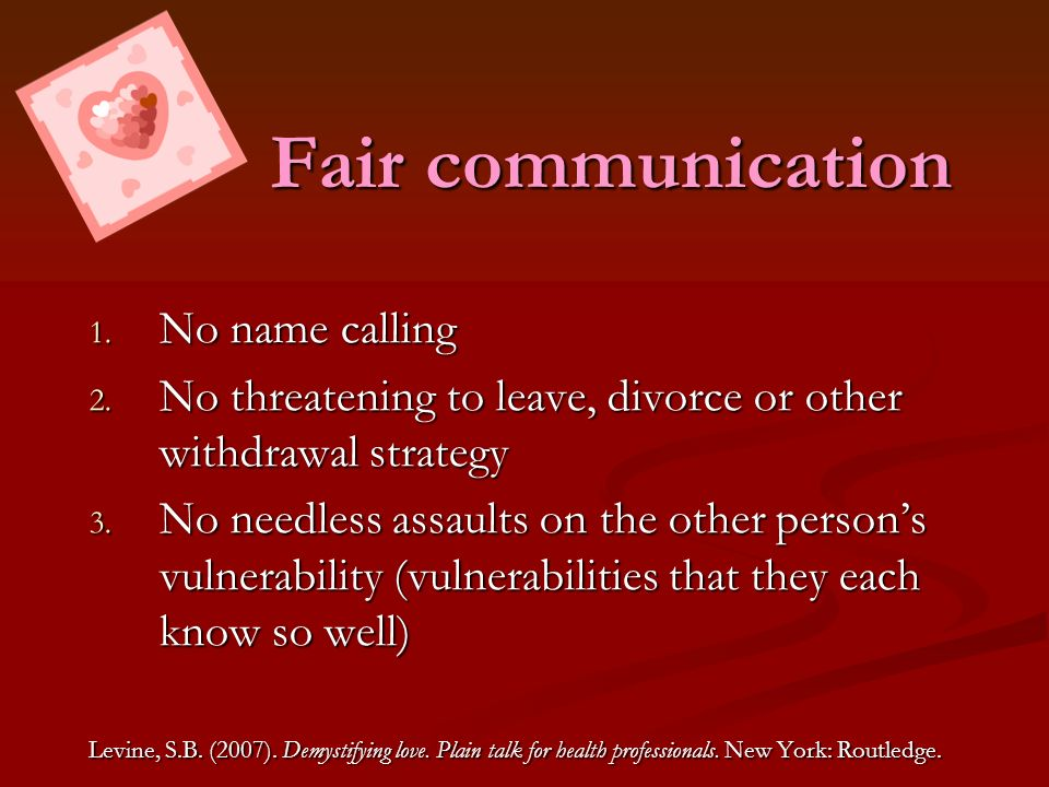 Fair communication 1. No name calling 2. No threatening to leave, divorce or other withdrawal strategy 3. No needless assaults on the other persons vu
