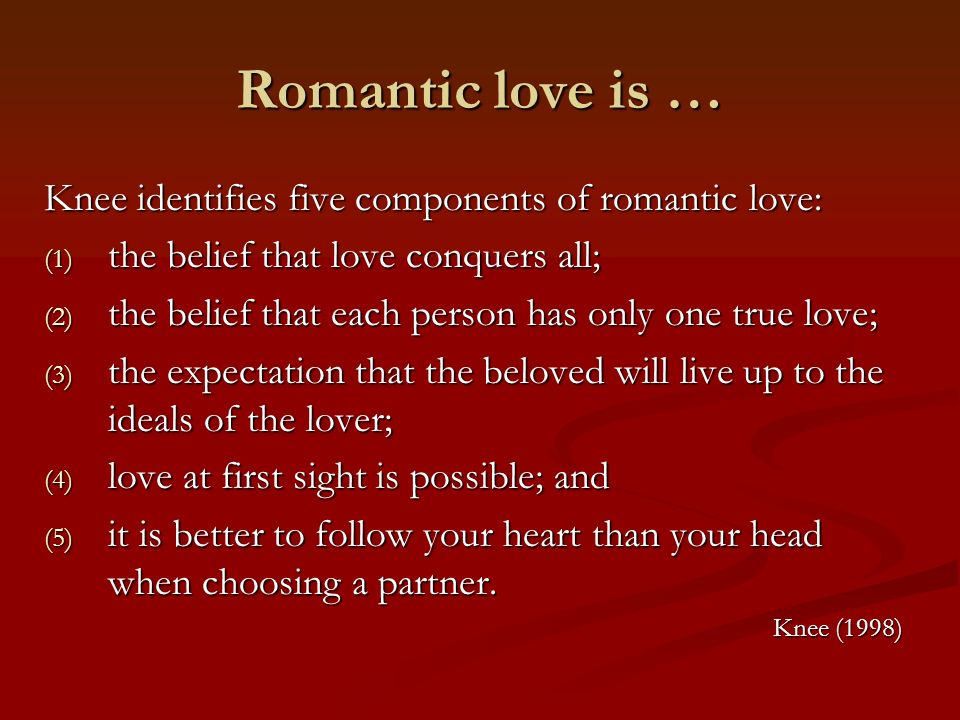 Romantic love is … Knee identifies five components of romantic love: (1) the belief that love conquers all; (2) the belief that each person has only o