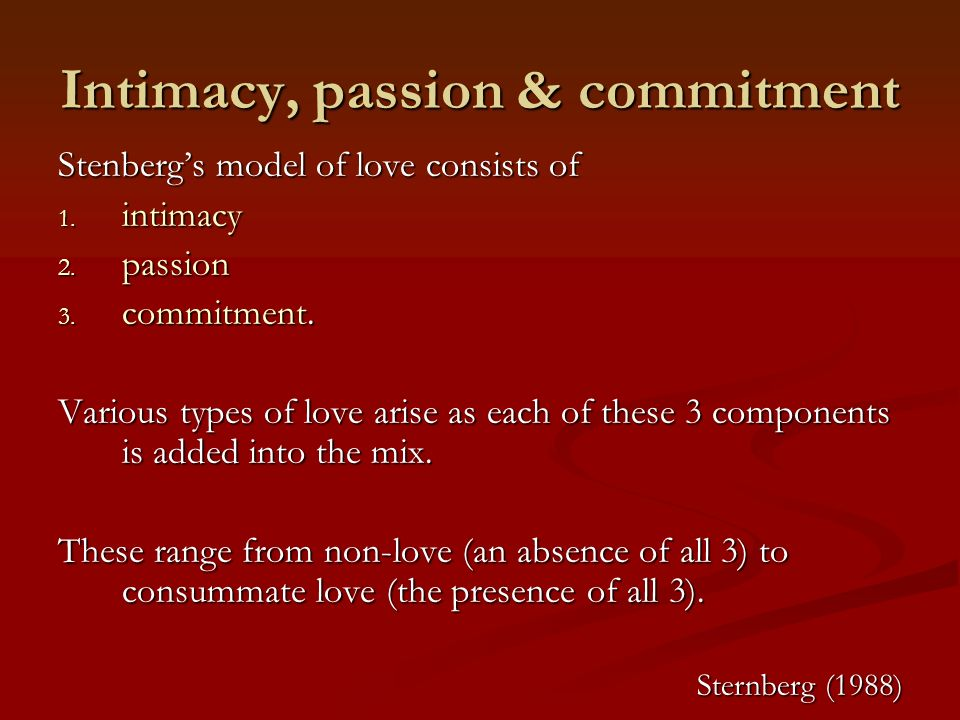 Intimacy, passion & commitment Stenbergs model of love consists of 1. intimacy 2. passion 3. commitment. Various types of love arise as each of these
