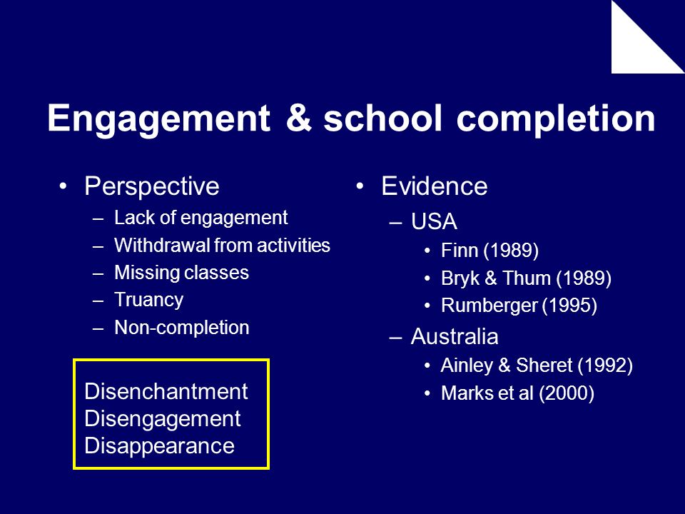 Engagement & school completion Perspective –Lack of engagement –Withdrawal from activities –Missing classes –Truancy –Non-completion Disenchantment Di