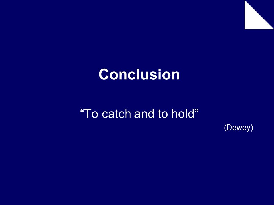 Conclusion To catch and to hold (Dewey)