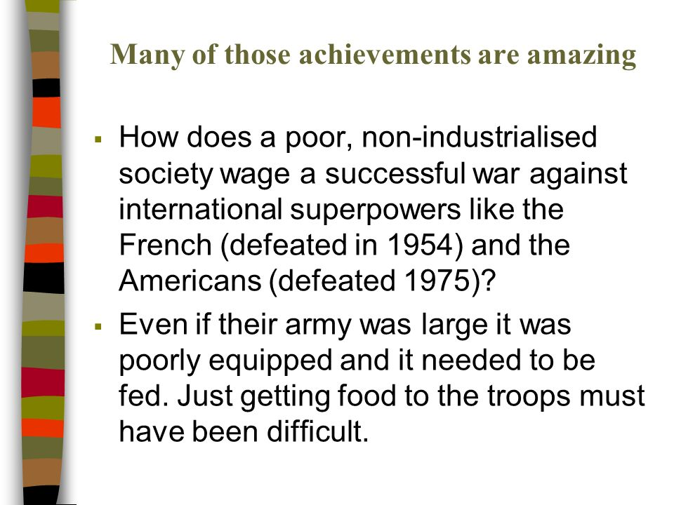 Many of those achievements are amazing How does a poor, non-industrialised society wage a successful war against international superpowers like the French (defeated in 1954) and the Americans (defeated 1975).