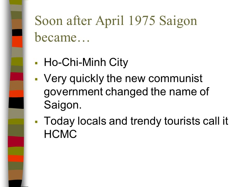 Soon after April 1975 Saigon became… Ho-Chi-Minh City Very quickly the new communist government changed the name of Saigon.