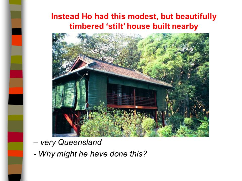 Instead Ho had this modest, but beautifully timbered stilt house built nearby – very Queensland - Why might he have done this