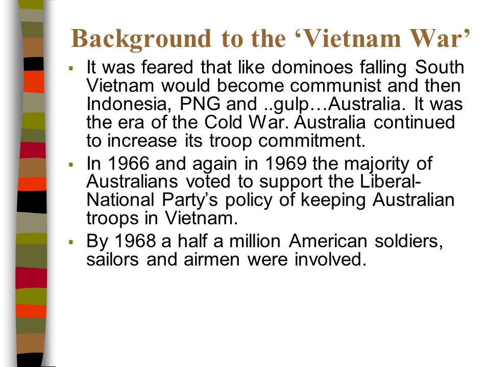 Background to the Vietnam War It was feared that like dominoes falling South Vietnam would become communist and then Indonesia, PNG and..gulp…Australia.