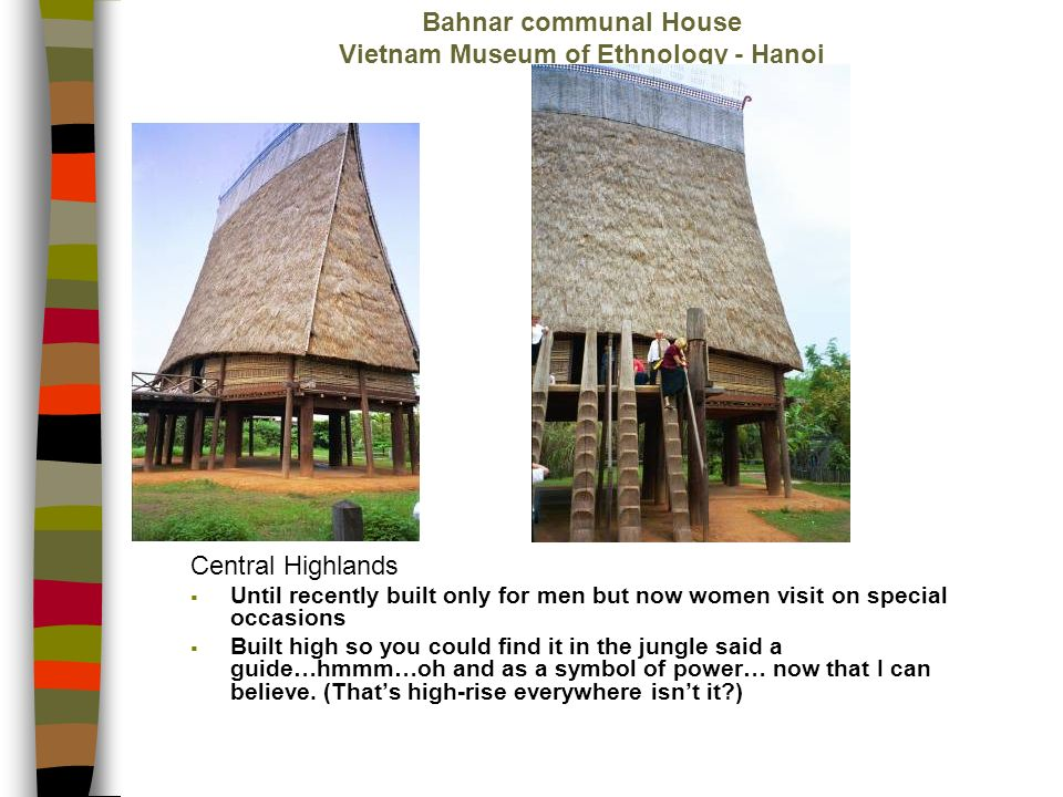 Bahnar communal House Vietnam Museum of Ethnology - Hanoi Central Highlands Until recently built only for men but now women visit on special occasions Built high so you could find it in the jungle said a guide…hmmm…oh and as a symbol of power… now that I can believe.