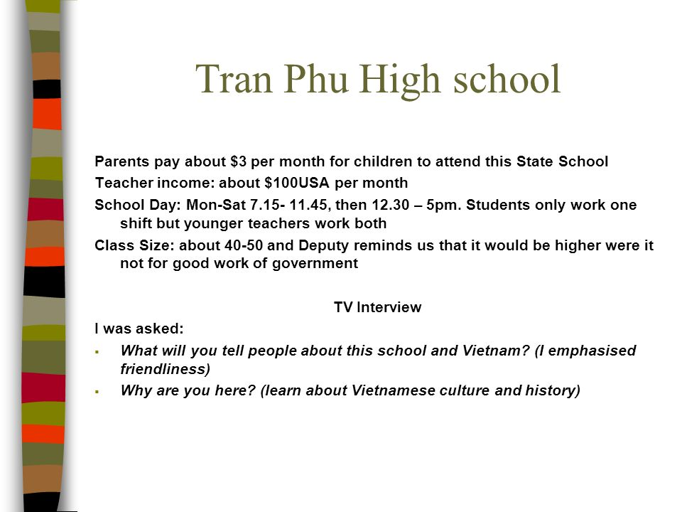 Tran Phu High school Parents pay about $3 per month for children to attend this State School Teacher income: about $100USA per month School Day: Mon-Sat , then – 5pm.