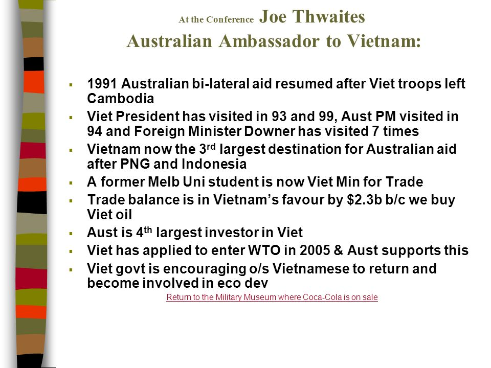 At the Conference Joe Thwaites Australian Ambassador to Vietnam: 1991 Australian bi-lateral aid resumed after Viet troops left Cambodia Viet President has visited in 93 and 99, Aust PM visited in 94 and Foreign Minister Downer has visited 7 times Vietnam now the 3 rd largest destination for Australian aid after PNG and Indonesia A former Melb Uni student is now Viet Min for Trade Trade balance is in Vietnams favour by $2.3b b/c we buy Viet oil Aust is 4 th largest investor in Viet Viet has applied to enter WTO in 2005 & Aust supports this Viet govt is encouraging o/s Vietnamese to return and become involved in eco dev Return to the Military Museum where Coca-Cola is on sale