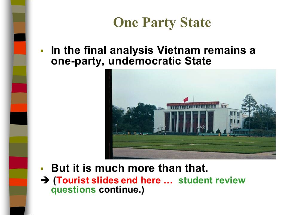 One Party State In the final analysis Vietnam remains a one-party, undemocratic State But it is much more than that.