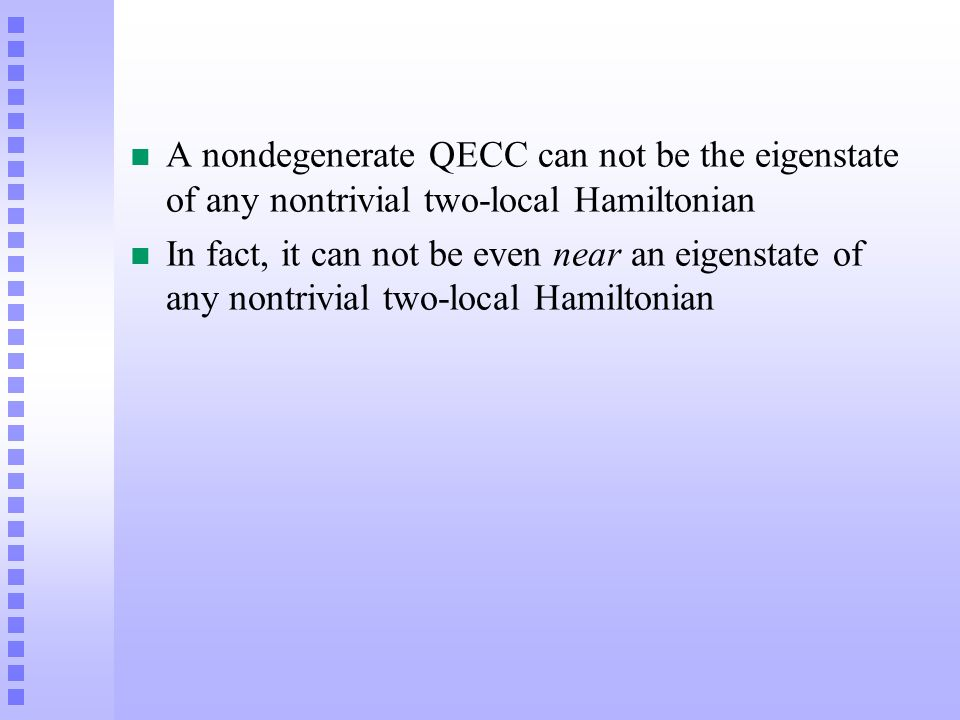 n A nondegenerate QECC can not be the eigenstate of any nontrivial two-local Hamiltonian n In fact, it can not be even near an eigenstate of any nontr