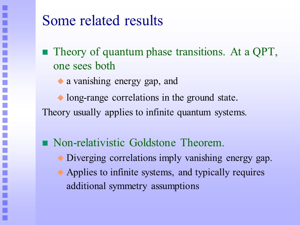 Some related results n Theory of quantum phase transitions. At a QPT, one sees both u a vanishing energy gap, and u long-range correlations in the gro
