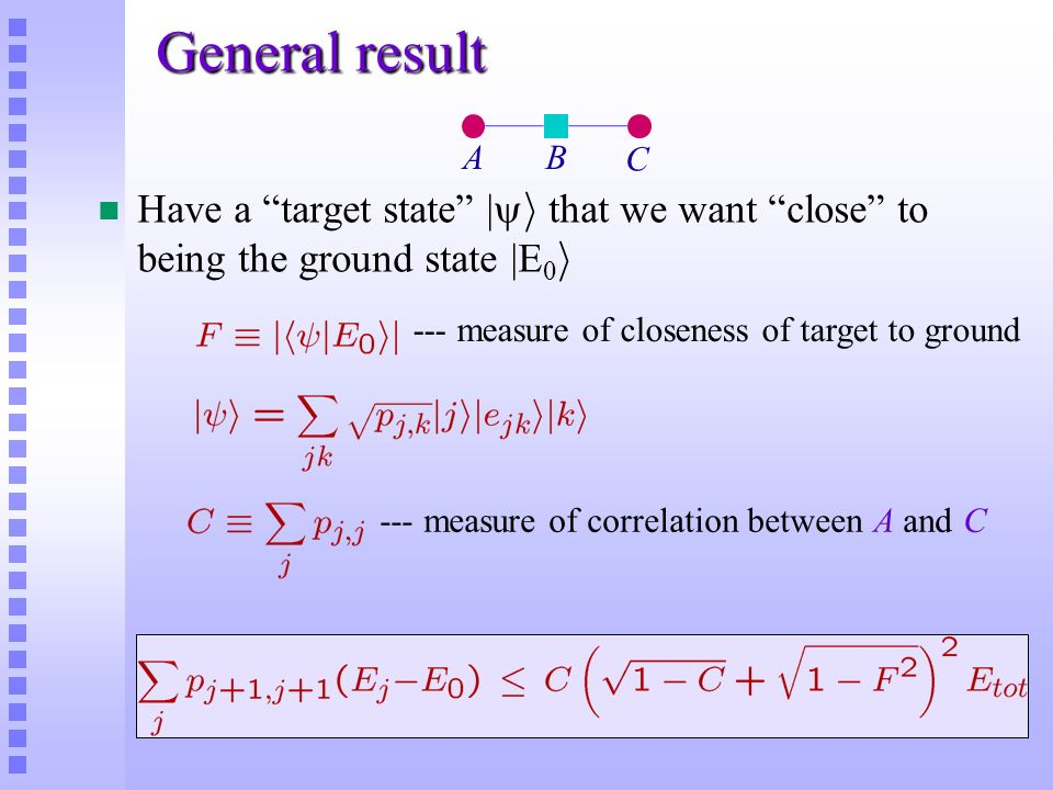 General result Have a target state | i that we want close to being the ground state |E 0 i A C B --- measure of closeness of target to ground --- meas