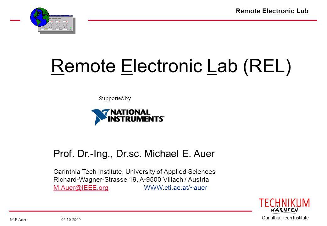 Remote Electronic Lab M.E.Auer 06.10.2000 Carinthia Tech Institute Remote Electronic Lab (REL) Prof. Dr.-Ing., Dr.sc. Michael E. Auer Carinthia Tech I