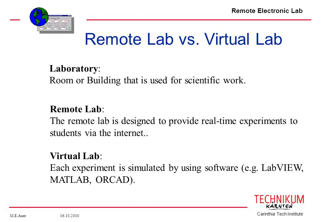 Remote Electronic Lab M.E.Auer 06.10.2000 Carinthia Tech Institute Laboratory: Room or Building that is used for scientific work. Remote Lab: The remo