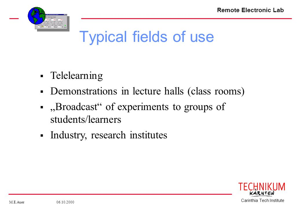 Remote Electronic Lab M.E.Auer 06.10.2000 Carinthia Tech Institute Telelearning Demonstrations in lecture halls (class rooms) Broadcast of experiments