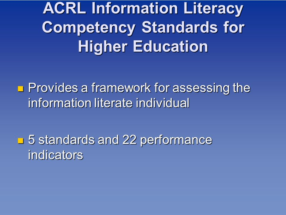 ACRL Information Literacy Competency Standards for Higher Education Provides a framework for assessing the information literate individual Provides a