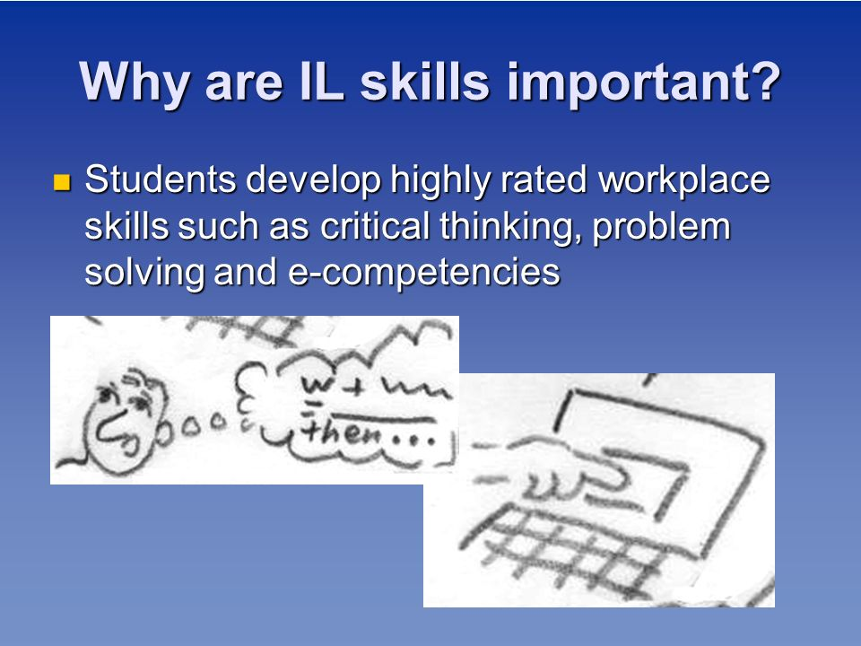 Why are IL skills important? Students develop highly rated workplace skills such as critical thinking, problem solving and e-competencies Students dev