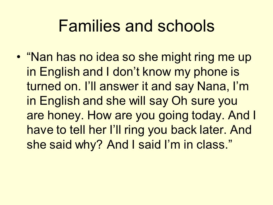 Families and schools Nan has no idea so she might ring me up in English and I dont know my phone is turned on. Ill answer it and say Nana, Im in Engli