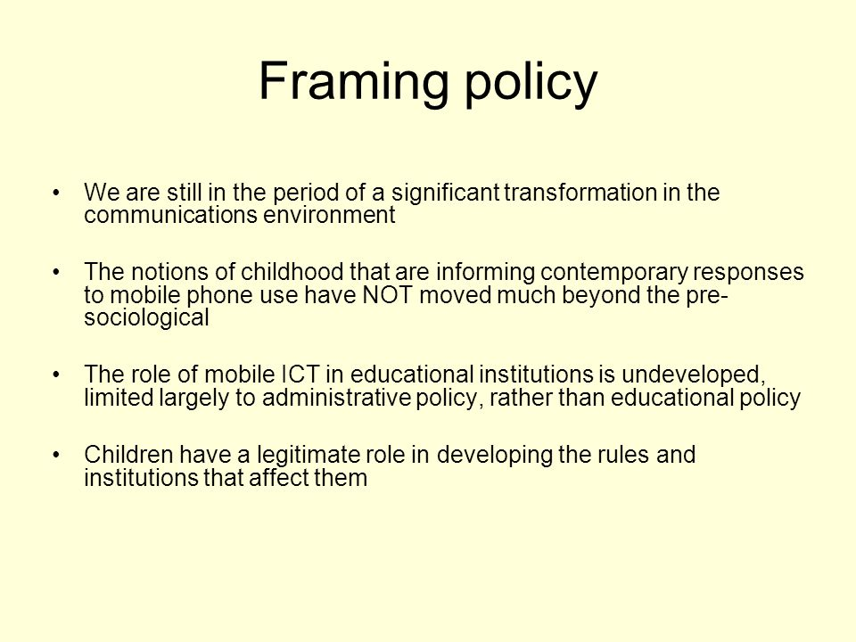 Framing policy We are still in the period of a significant transformation in the communications environment The notions of childhood that are informing contemporary responses to mobile phone use have NOT moved much beyond the pre- sociological The role of mobile ICT in educational institutions is undeveloped, limited largely to administrative policy, rather than educational policy Children have a legitimate role in developing the rules and institutions that affect them