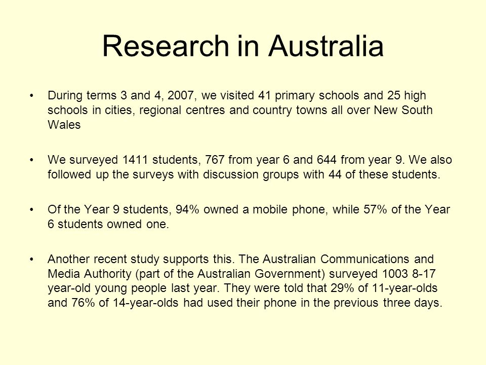 Research in Australia During terms 3 and 4, 2007, we visited 41 primary schools and 25 high schools in cities, regional centres and country towns all over New South Wales We surveyed 1411 students, 767 from year 6 and 644 from year 9.