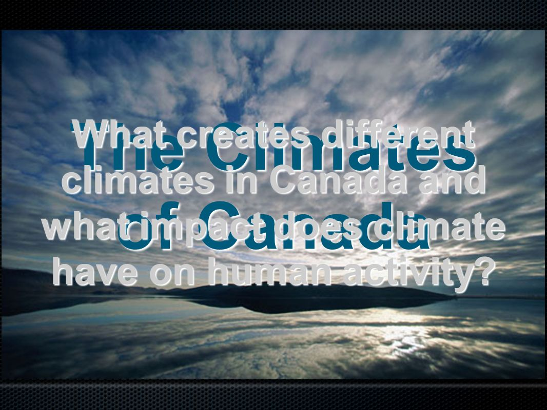 The Climates of Canada What creates different climates in Canada and what impact does climate have on human activity?