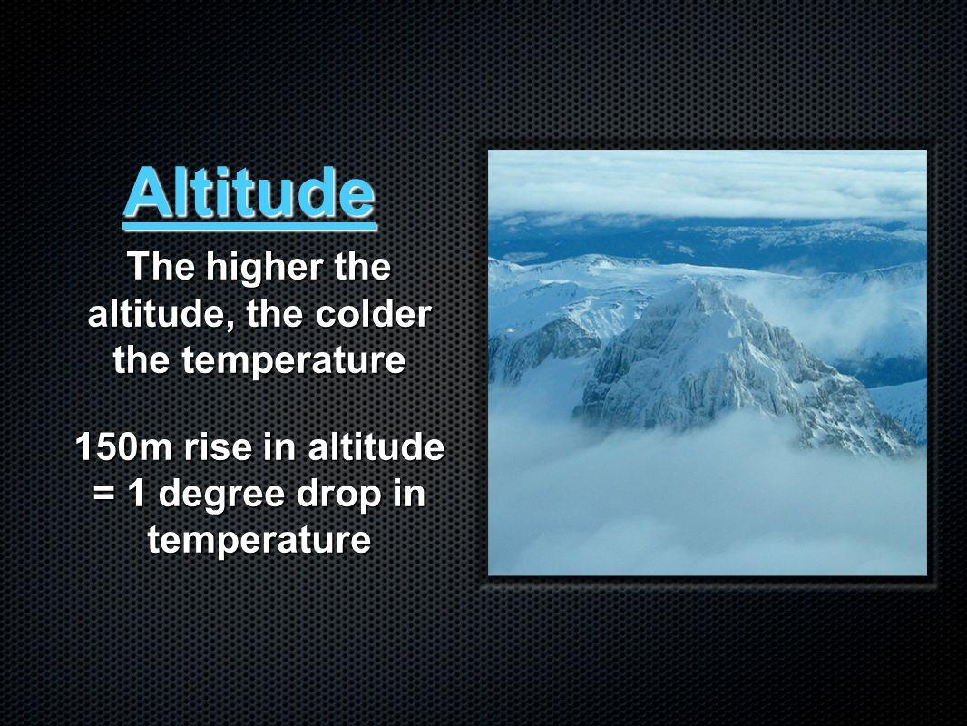 Altitude The higher the altitude, the colder the temperature 150m rise in altitude = 1 degree drop in temperature
