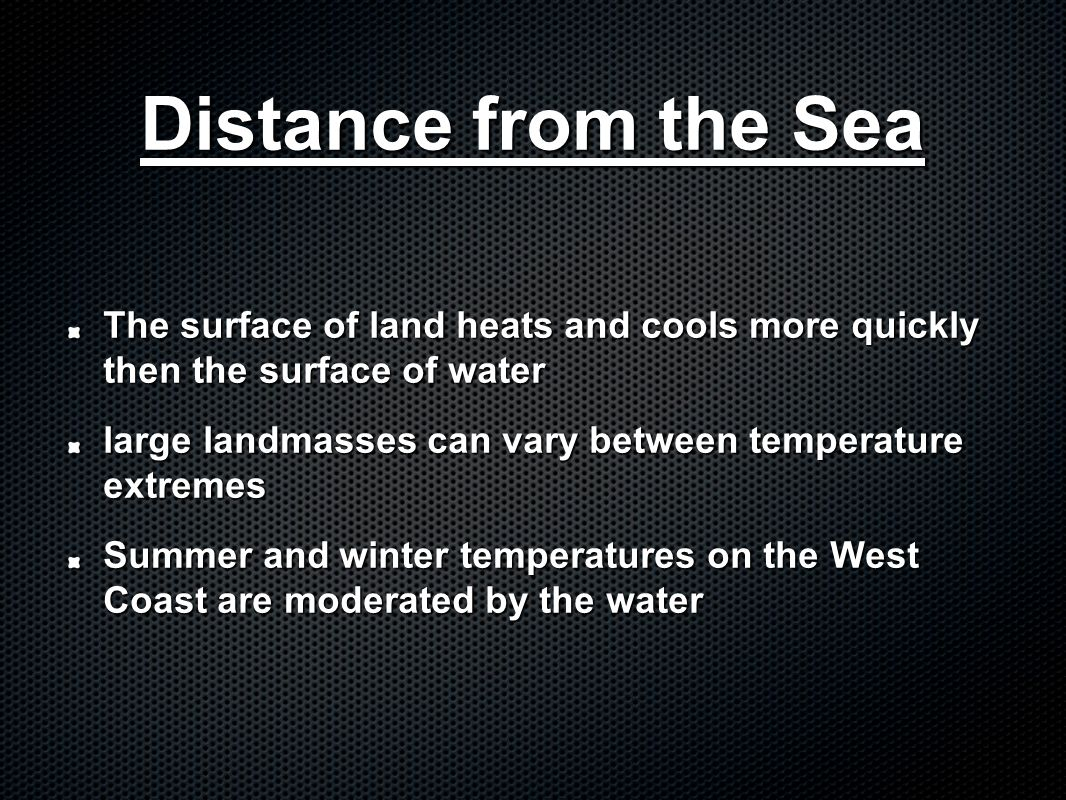 Distance from the Sea The surface of land heats and cools more quickly then the surface of water large landmasses can vary between temperature extreme