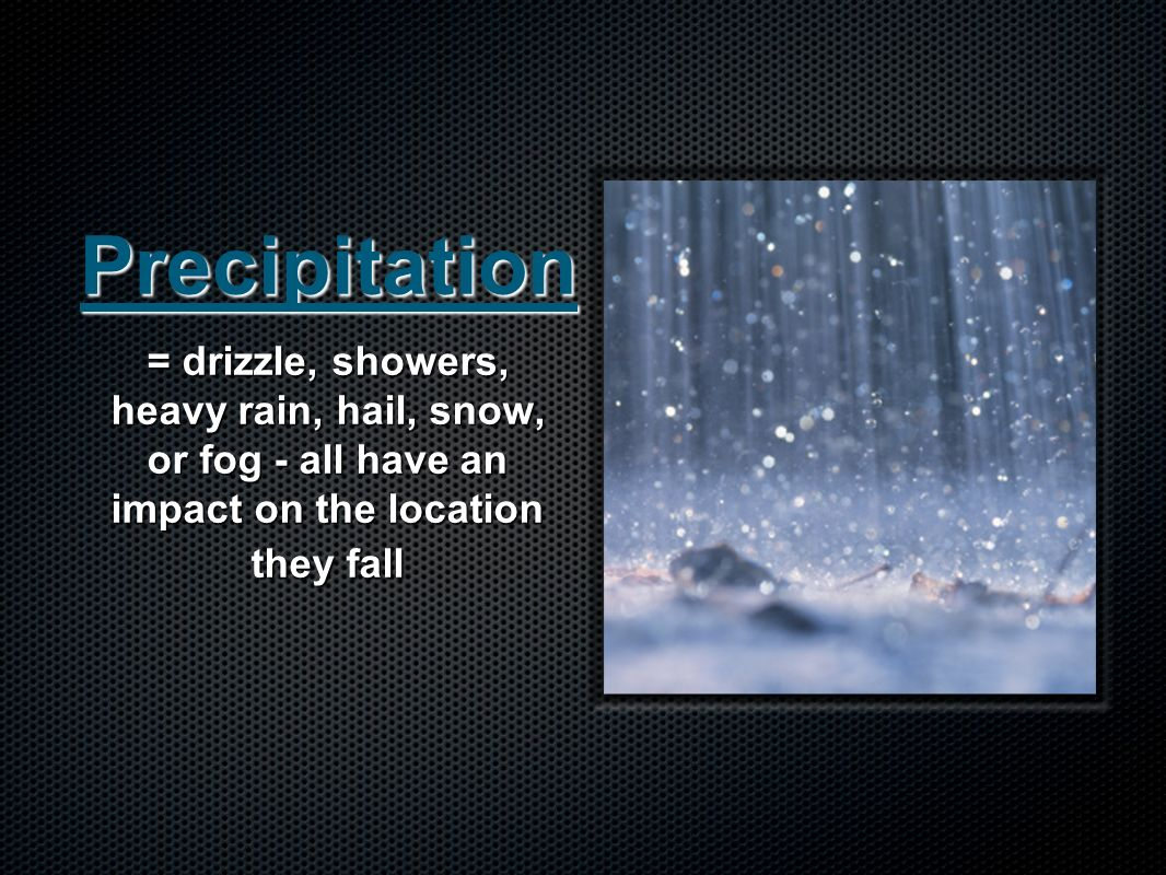 Precipitation = drizzle, showers, heavy rain, hail, snow, or fog - all have an impact on the location they fall