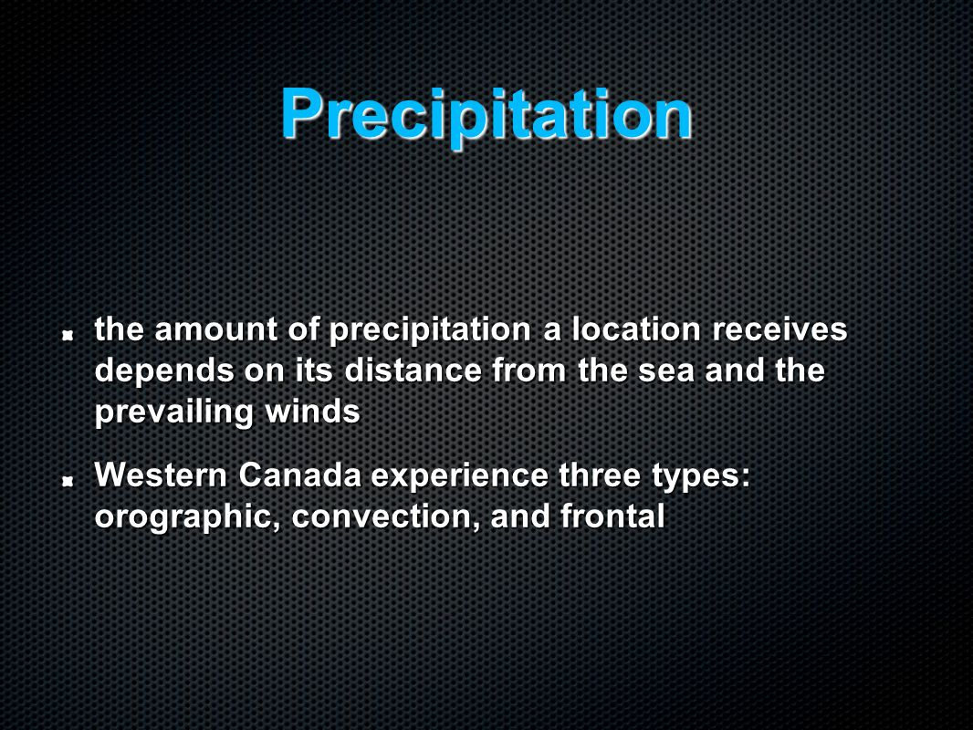 Precipitation the amount of precipitation a location receives depends on its distance from the sea and the prevailing winds Western Canada experience