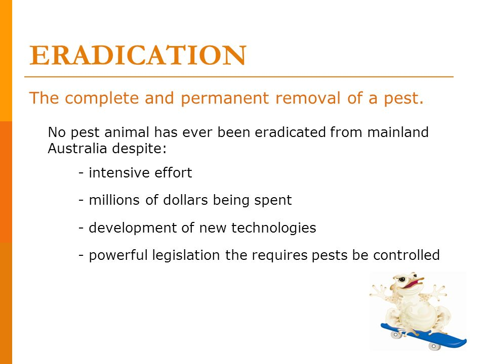 ERADICATION The complete and permanent removal of a pest. No pest animal has ever been eradicated from mainland Australia despite: - intensive effort