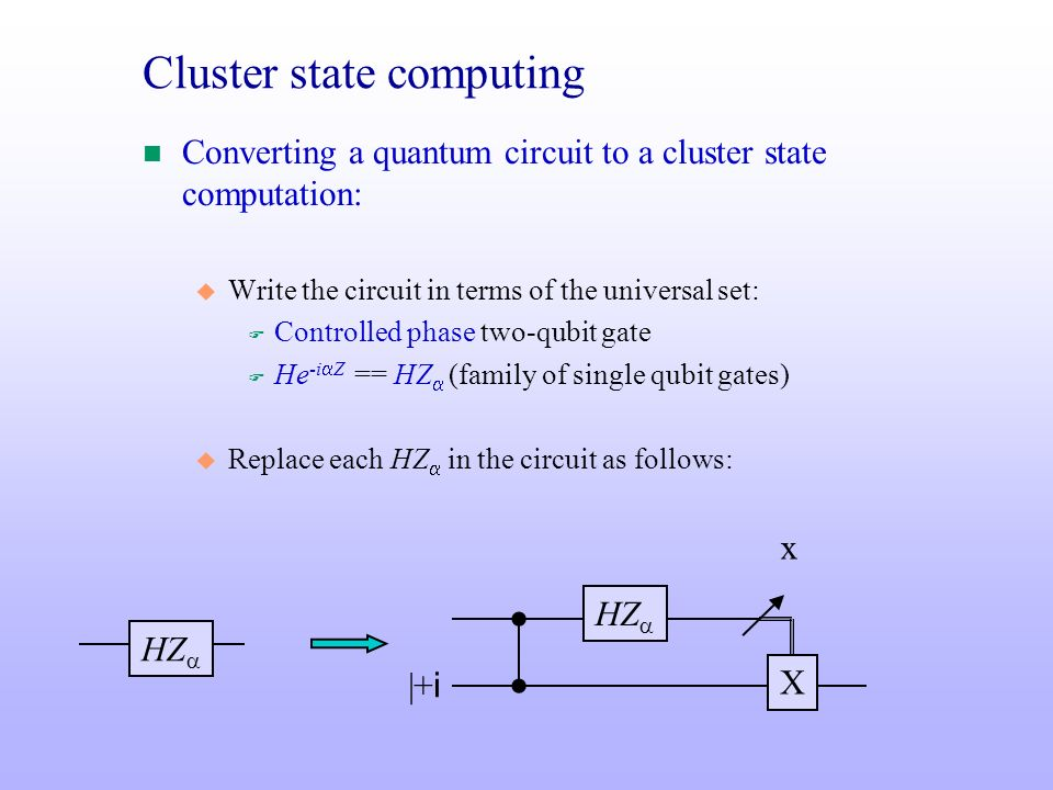 Cluster state computing n Converting a quantum circuit to a cluster state computation: u Write the circuit in terms of the universal set: F Controlled